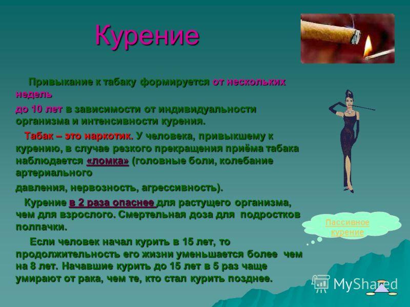 Курение Привыкание к табаку формируется от нескольких недель Привыкание к табаку формируется от нескольких недель до 10 лет в зависимости от индивидуальности организма и интенсивности курения. Табак – это наркотик. У человека, привыкшему к курению, в