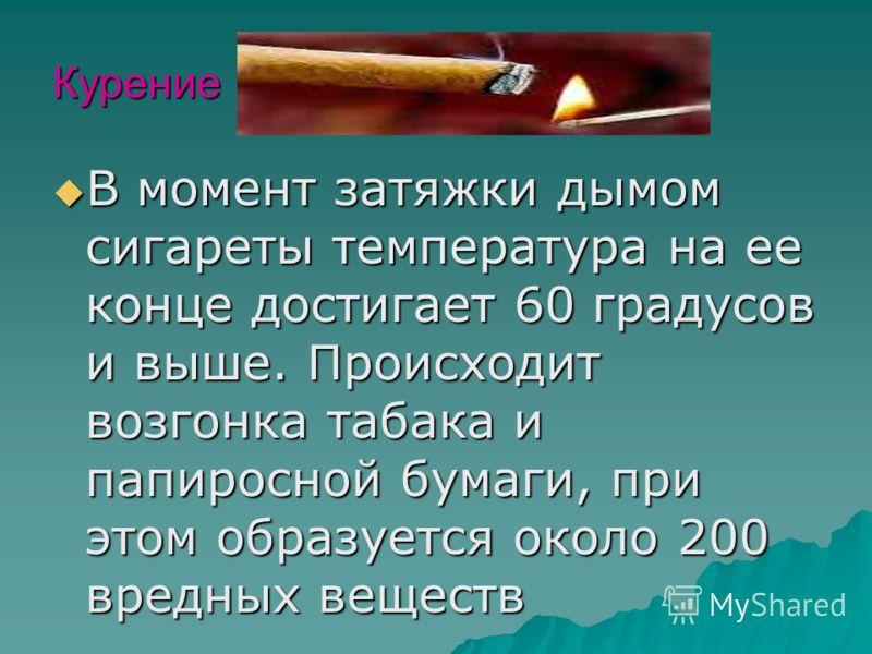 Курение В момент затяжки дымом сигареты температура на ее конце достигает 60 градусов и выше. Происходит возгонка табака и папиросной бумаги, при этом образуется около 200 вредных веществ В момент затяжки дымом сигареты температура на ее конце достиг