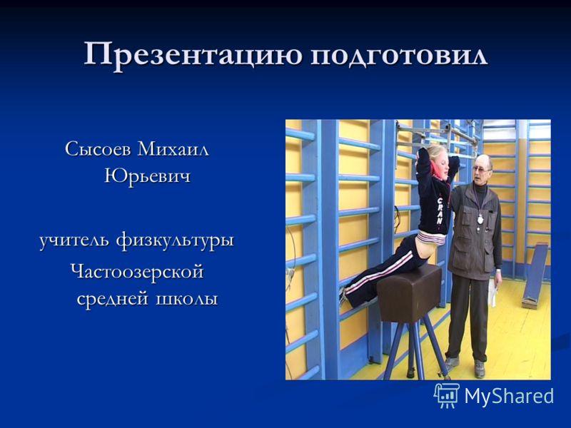 Презентацию подготовил Сысоев Михаил Юрьевич учитель физкультуры Частоозерской средней школы