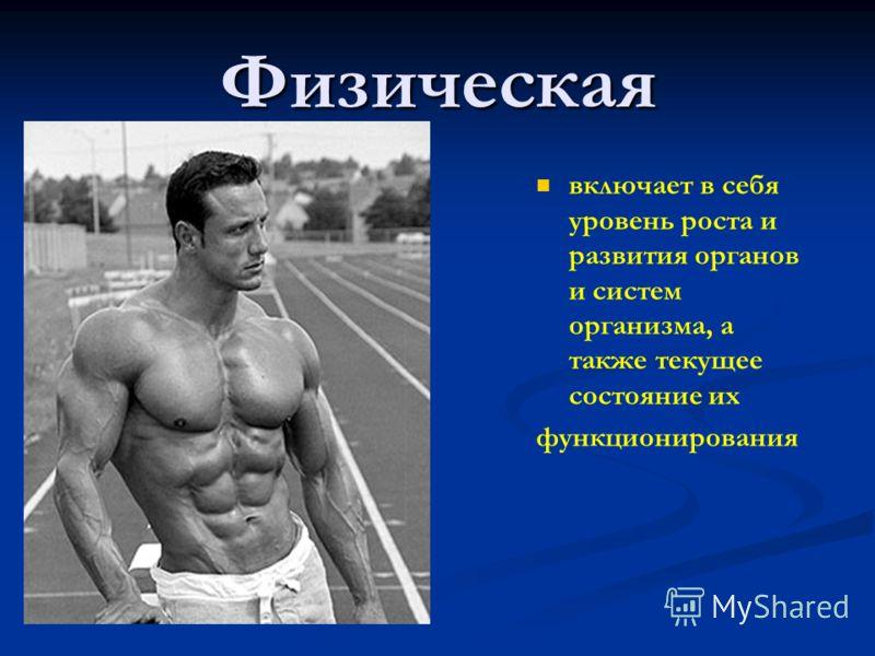 Физическая включает в себя уровень роста и развития органов и систем организма, а также текущее состояние их функционирования