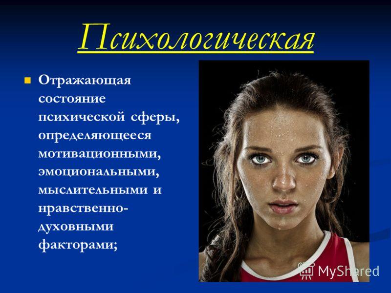 Психологическая Отражающая состояние психической сферы, определяющееся мотивационными, эмоциональными, мыслительными и нравственно- духовными факторами;