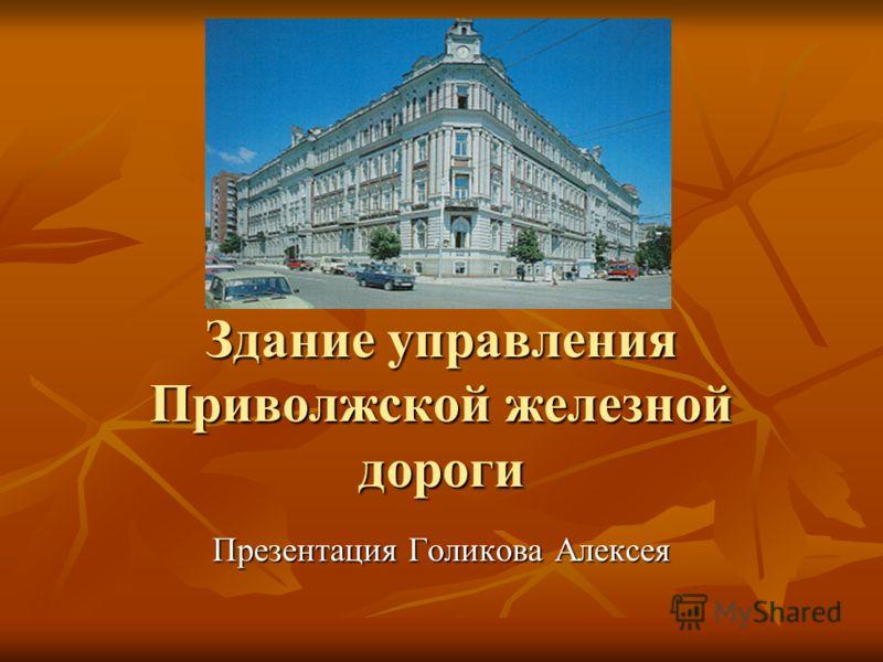 Здание управления Приволжской железной дороги Презентация Голикова Алексея