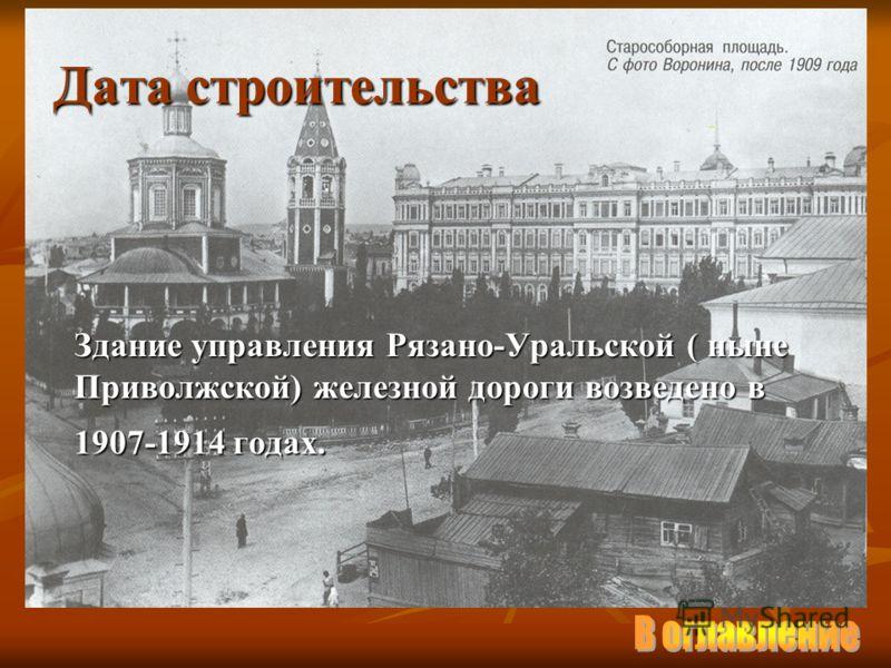 Дата строительства Здание управления Рязано-Уральской ( ныне Приволжской) железной дороги возведено в 1907-1914 годах.