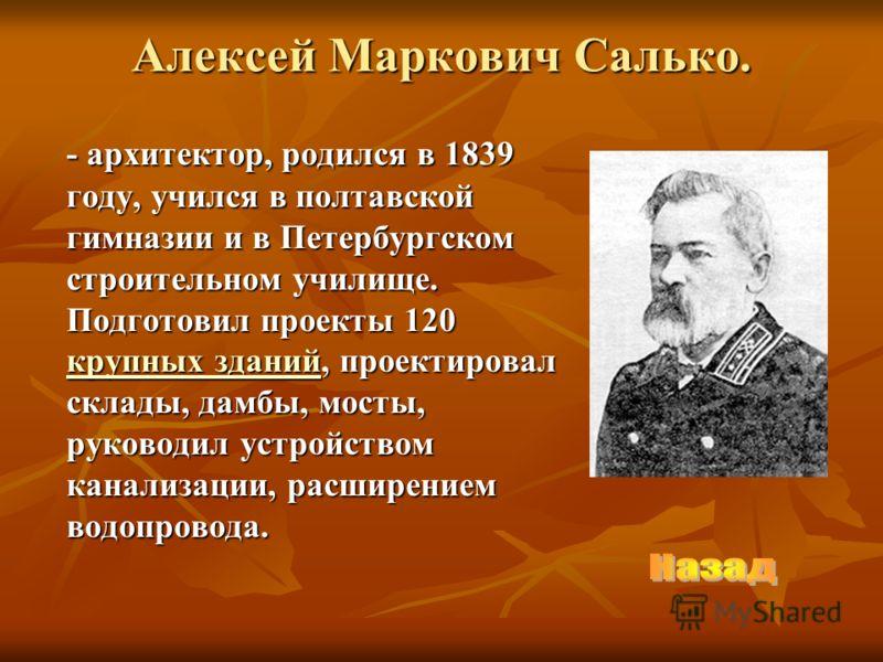 Алексей Маркович Салько. - архитектор, родился в 1839 году, учился в полтавской гимназии и в Петербургском строительном училище. Подготовил проекты 120 крупных зданий, проектировал склады, дамбы, мосты, руководил устройством канализации, расширением