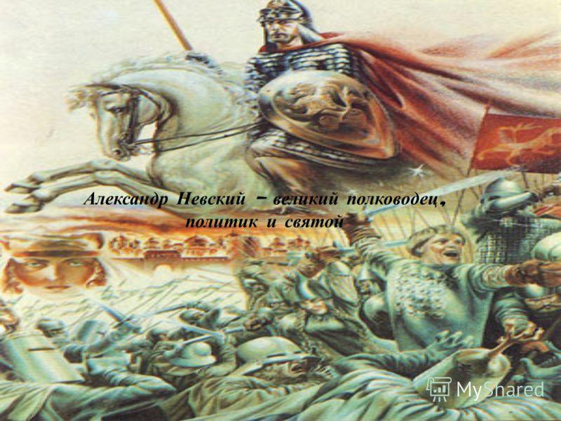 Александр Невский – великий полководец, политик и святой