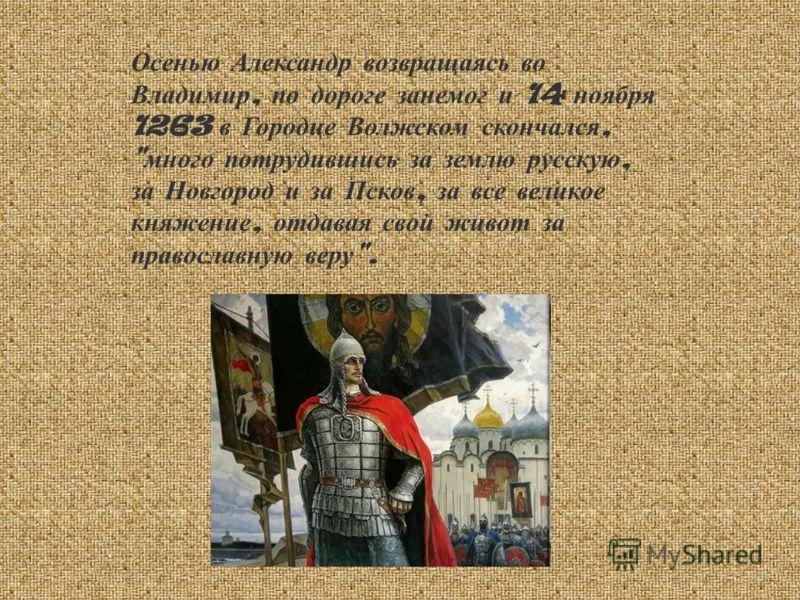 Осенью Александр возвращаясь во Владимир, по дороге занемог и 14 ноября 1263 в Городце Волжском скончался,  много потрудившись за землю русскую, за Новгород и за Псков, за все великое княжение, отдавая свой живот за православную веру .