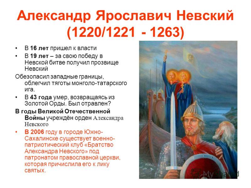 Александр Ярославич Невский (1220/1221 - 1263) В 16 лет пришел к власти В 19 лет – за свою победу в Невской битве получил прозвище Невский Обезопасил западные границы, облегчил тяготы монголо-татарского ига. В 43 года умер, возвращаясь из Золотой Орд