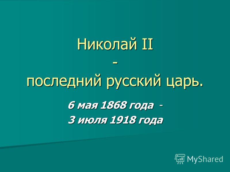 Николай II - последний русский царь. 6 мая 1868 года - 3 июля 1918 года