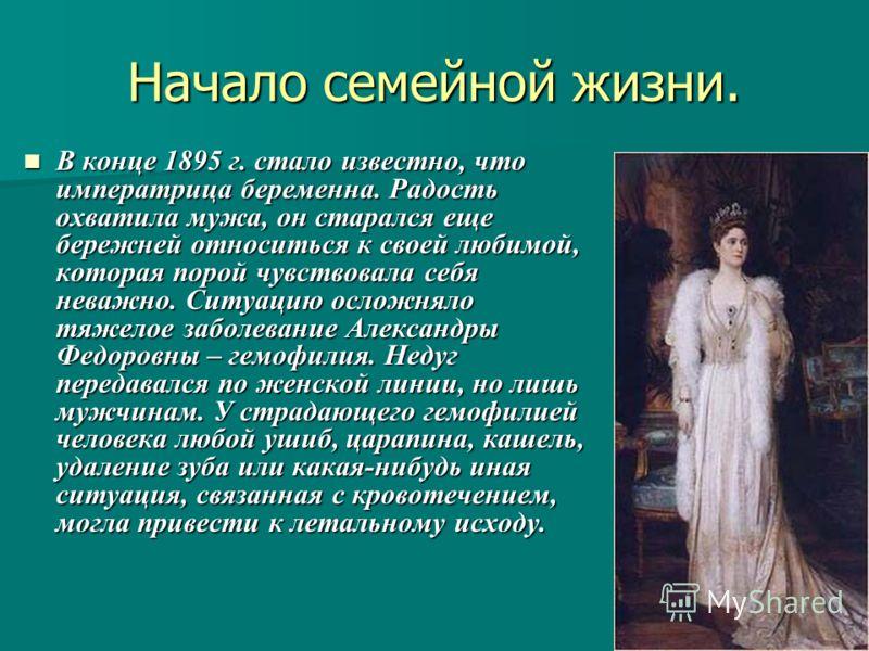 Начало семейной жизни. В конце 1895 г. стало известно, что императрица беременна. Радость охватила мужа, он старался еще бережней относиться к своей любимой, которая порой чувствовала себя неважно. Ситуацию осложняло тяжелое заболевание Александры Фе