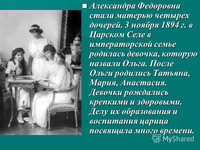 Александра Федоровна стала матерью четырех дочерей. 3 ноября 1894 г. в Царском Селе в императорской семье родилась девочка, которую назвали Ольга. После Ольги родились Татьяна, Мария, Анастасия. Девочки рождались крепкими и здоровыми. Делу их образов