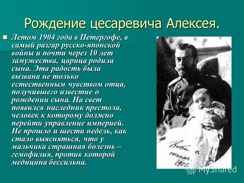 Рождение цесаревича Алексея. Летом 1904 года в Петергофе, в самый разгар русско-японской войны и почти через 10 лет замужества, царица родила сына. Эта радость была вызвана не только естественным чувством отца, получившего известие о рождении сына. Н
