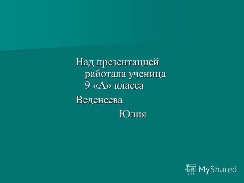 Над презентацией работала ученица 9 «А» класса Веденеева Юлия Юлия