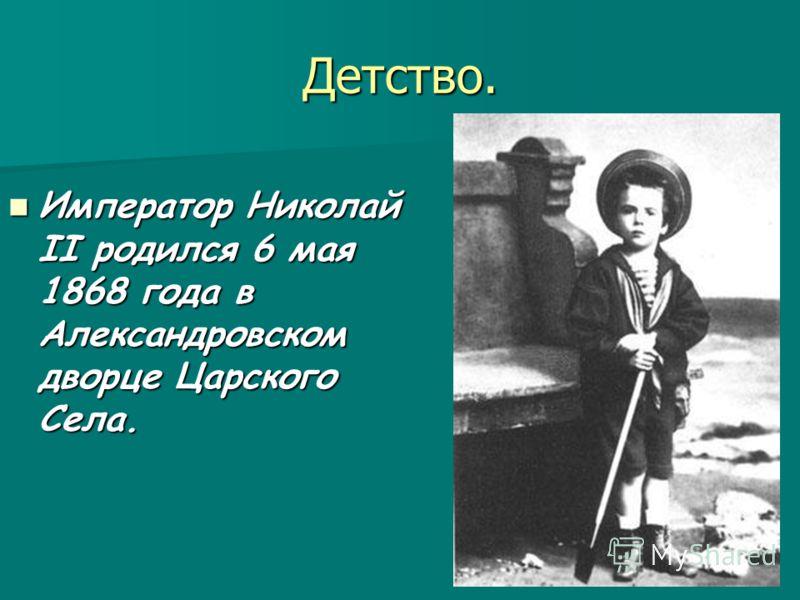 Детство. Император Николай II родился 6 мая 1868 года в Александровском дворце Царского Села. Император Николай II родился 6 мая 1868 года в Александровском дворце Царского Села.