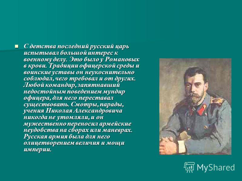 С детства последний русский царь испытывал большой интерес к военному делу. Это было у Романовых в крови. Традиции офицерской среды и воинские уставы он неукоснительно соблюдал, чего требовал и от других. Любой командир, запятнавший недостойным повед
