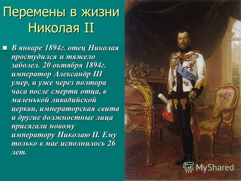 Перемены в жизни Николая II В январе 1894г. отец Николая простудился и тяжело заболел. 20 октября 1894г. император Александр III умер, и уже через полтора часа после смерти отца, в маленькой ливадийской церкви, императорская свита и другие должностны