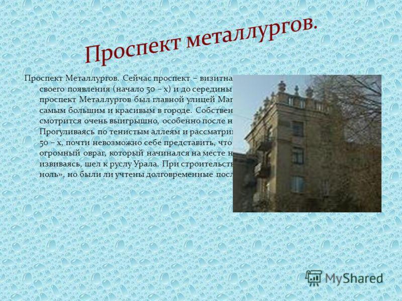 Проспект Металлургов. Сейчас проспект – визитная карточка города. Со времени своего появления (начало 50 – х) и до середины 70 – х годов прошлого века, проспект Металлургов был главной улицей Магнитогорска, а сквер проспекта был самым большим и краси