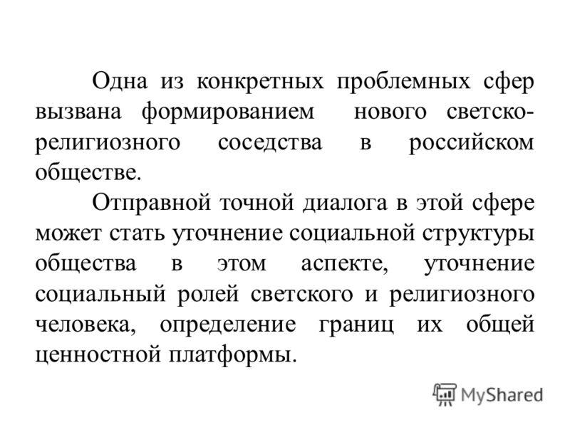 Одна из конкретных проблемных сфер вызвана формированием нового светско- религиозного соседства в российском обществе. Отправной точной диалога в этой сфере может стать уточнение социальной структуры общества в этом аспекте, уточнение социальный роле