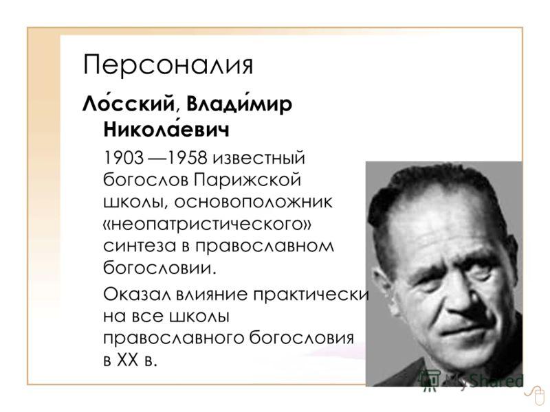 Лосский, Владимир Николаевич 1903 1958 известный богослов Парижской школы, основоположник «неопатристического» синтеза в православном богословии. Оказал влияние практически на все школы православного богословия в XX в. Персоналия