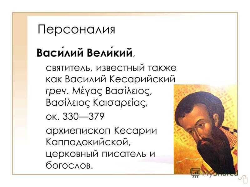 Персоналия Василий Великий, святитель, известный также как Василий Кесарийский греч. Μέγας Βασίλειος, Βασίλειος Καισαρείας, ок. 330379 архиепископ Кесарии Каппадoкийской, церковный писатель и богослов.