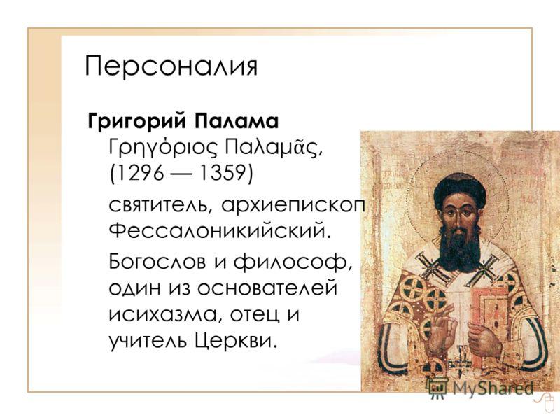 Персоналия Григорий Палама Γρηγόριος Παλαμ ς, (1296 1359) святитель, архиепископ Фессалоникийский. Богослов и философ, один из основателей исихазма, отец и учитель Церкви.