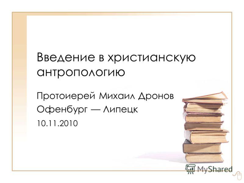 Введение в христианскую антропологию Протоиерей Михаил Дронов Офенбург Липецк 10.11.2010