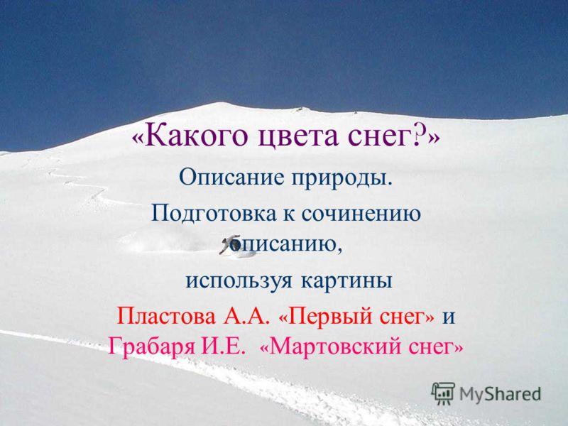« Какого цвета снег ?» Описание природы. Подготовка к сочинению описанию, используя картины Пластова А. А. « Первый снег » и Грабаря И. Е. « Мартовский снег »