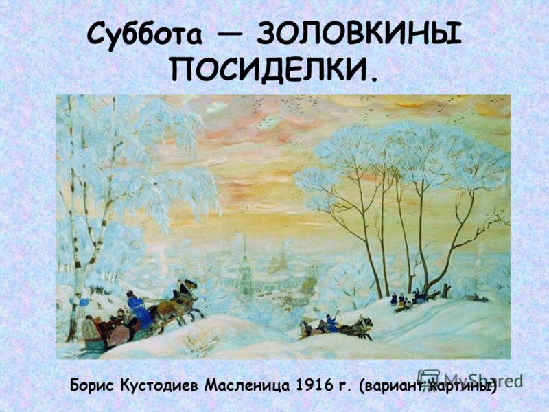 Суббота ЗОЛОВКИНЫ ПОСИДЕЛКИ. Борис Кустодиев Масленица 1916 г. (вариант картины)