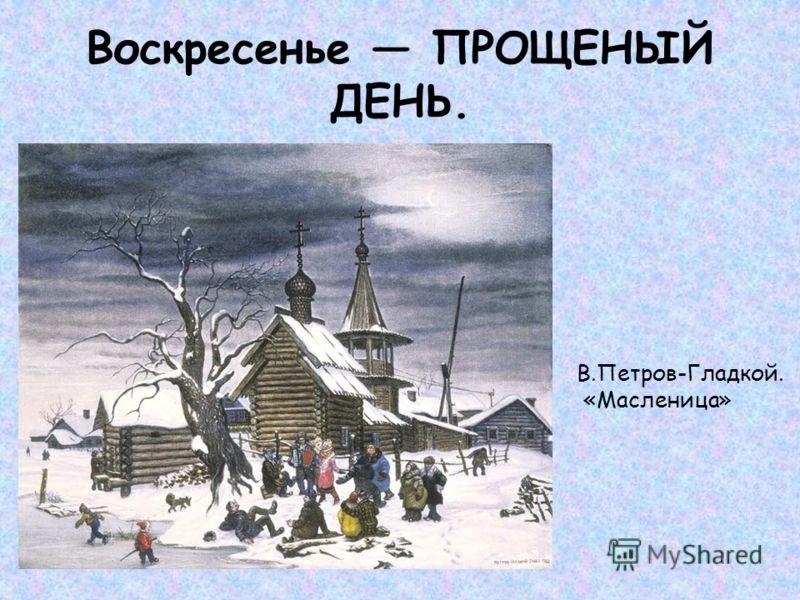 Воскресенье ПРОЩЕНЫЙ ДЕНЬ. В.Петров-Гладкой. «Масленица»
