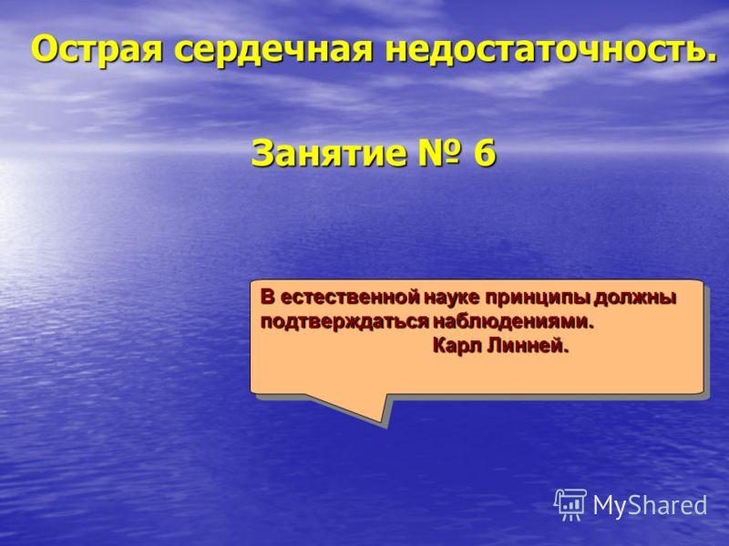 Острая сердечная недостаточность. Занятие 6 В естественной науке принципы должны подтверждаться наблюдениями. Карл Линней. Карл Линней. В естественной науке принципы должны подтверждаться наблюдениями. Карл Линней. Карл Линней.