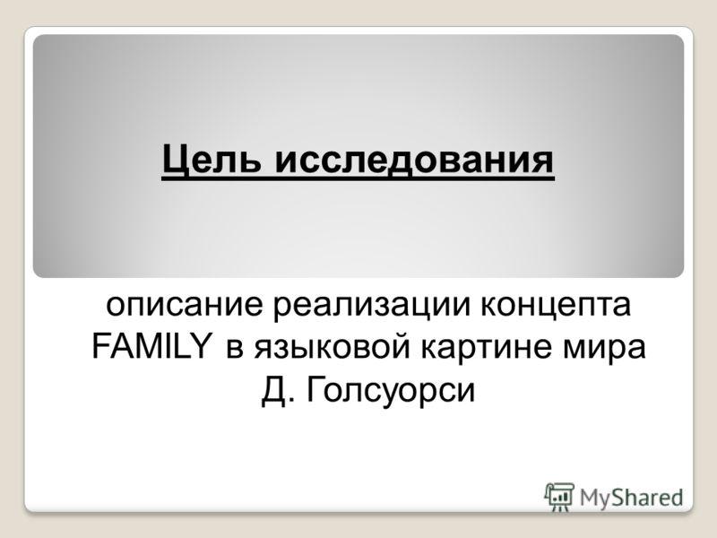 Цель исследования описание реализации концепта FAMILY в языковой картине мира Д. Голсуорси
