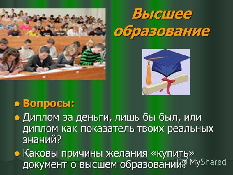 Высшее образование Вопросы: Вопросы: Диплом за деньги, лишь бы был, или диплом как показатель твоих реальных знаний? Диплом за деньги, лишь бы был, или диплом как показатель твоих реальных знаний? Каковы причины желания «купить» документ о высшем обр