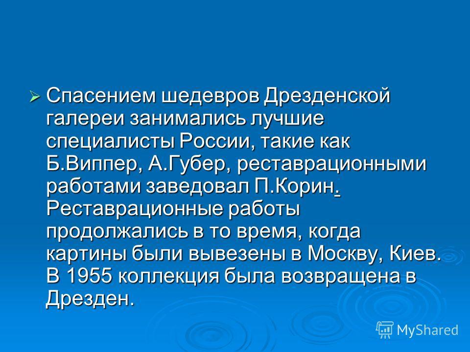 Спасением шедевров Дрезденской галереи занимались лучшие специалисты России, такие как Б.Виппер, А.Губер, реставрационными работами заведовал П.Корин. Реставрационные работы продолжались в то время, когда картины были вывезены в Москву, Киев. В 1955