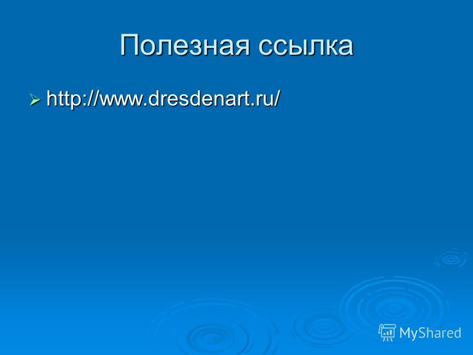 Полезная ссылка http://www.dresdenart.ru/ http://www.dresdenart.ru/