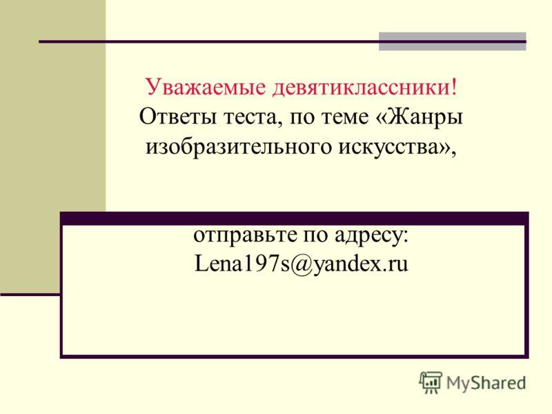 Уважаемые девятиклассники! Ответы теста, по теме «Жанры изобразительного искусства», отправьте по адресу: Lena197s@yandex.ru