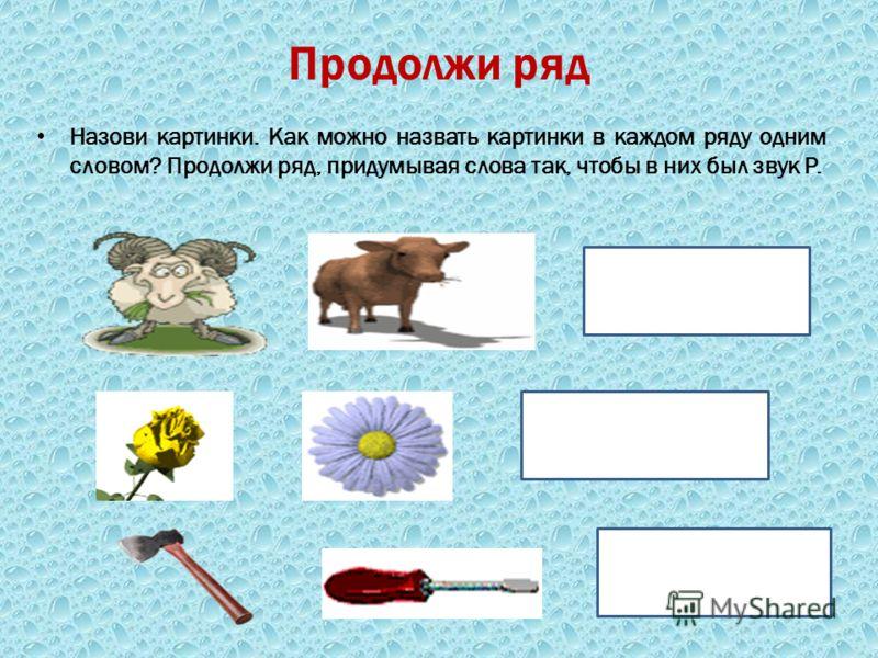 Продолжи ряд Назови картинки. Как можно назвать картинки в каждом ряду одним словом? Продолжи ряд, придумывая слова так, чтобы в них был звук Р.