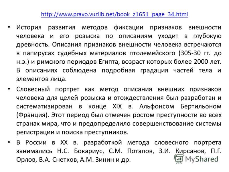 http://www.pravo.vuzlib.net/book_z1651_page_34.html История развития методов фиксации признаков внешности человека и его розыска по описаниям уходит в глубокую древность. Описания признаков внешности человека встречаются в папирусах судебных материал