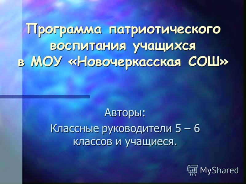 Программа патриотического воспитания учащихся в МОУ «Новочеркасская СОШ» Авторы: Классные руководители 5 – 6 классов и учащиеся.