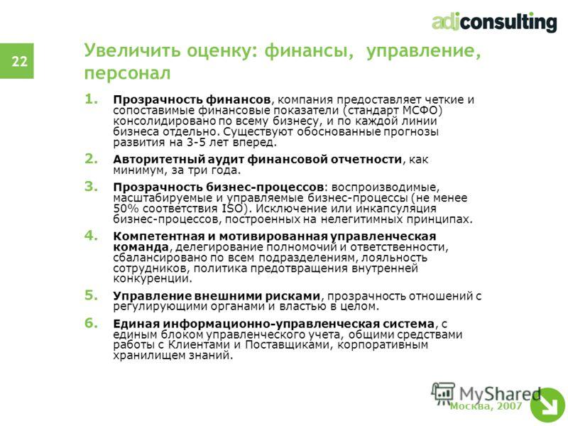 22 Москва, 2007 Увеличить оценку: финансы, управление, персонал 1. Прозрачность финансов, компания предоставляет четкие и сопоставимые финансовые показатели (стандарт МСФО) консолидировано по всему бизнесу, и по каждой линии бизнеса отдельно. Существ