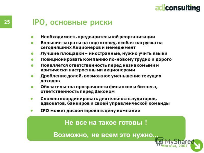 25 Москва, 2007 IPO, основные риски Необходимость предварительной реорганизации Большие затраты на подготовку, особая нагрузка на сегодняшних Акционеров и менеджмент Лучшие площадки – иностранные, нужно учить языки Позиционировать Компанию по-новому