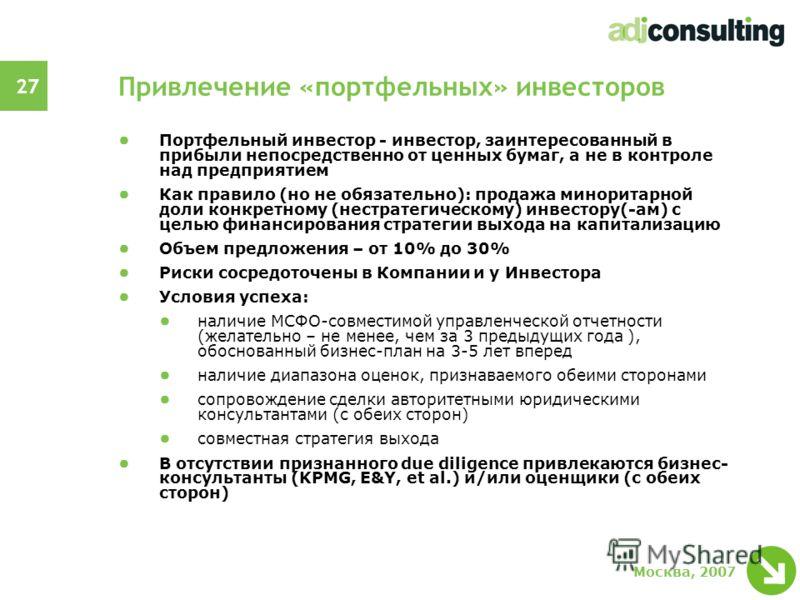 27 Москва, 2007 Привлечение «портфельных» инвесторов Портфельный инвестор - инвестор, заинтересованный в прибыли непосредственно от ценных бумаг, а не в контроле над предприятием Как правило (но не обязательно): продажа миноритарной доли конкретному