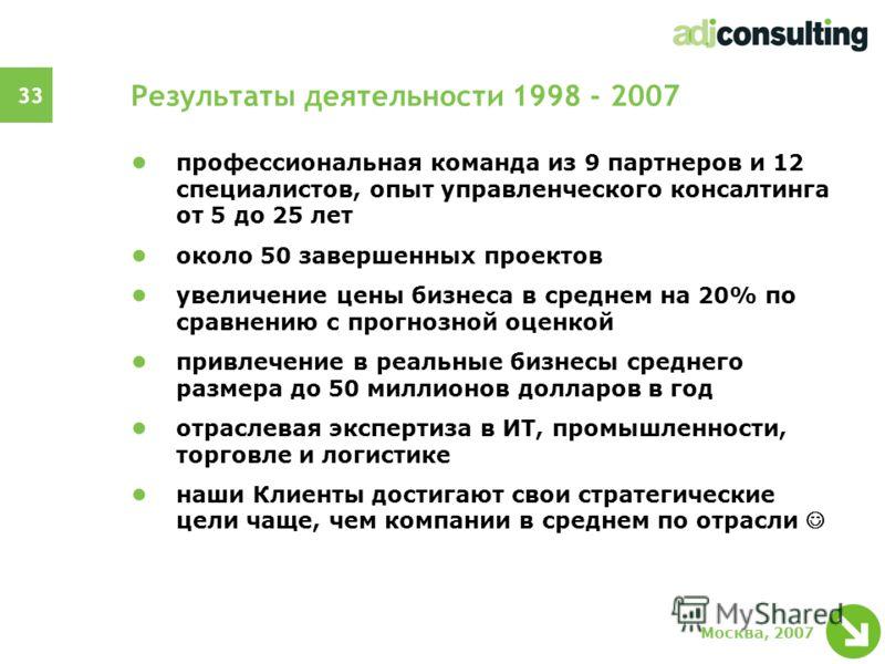 33 Москва, 2007 Результаты деятельности 1998 - 2007 профессиональная команда из 9 партнеров и 12 специалистов, опыт управленческого консалтинга от 5 до 25 лет около 50 завершенных проектов увеличение цены бизнеса в среднем на 20% по сравнению с прогн