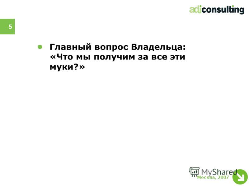 5 Москва, 2007 Главный вопрос Владельца: «Что мы получим за все эти муки?»