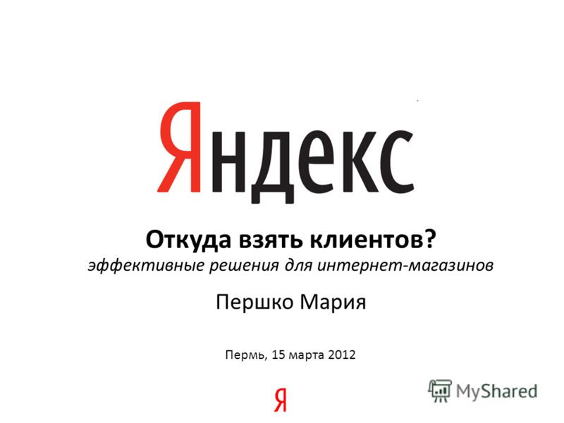 Откуда взять клиентов? эффективные решения для интернет-магазинов Першко Мария Пермь, 15 марта 2012