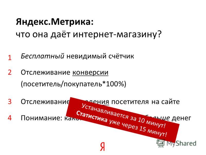 Бесплатный невидимый счётчик Яндекс.Метрика: что она даёт интернет-магазину? Отслеживание конверсии (посетитель/покупатель*100%) Отслеживание поведения посетителя на сайте 1 2 3 Понимание: какой канал приносит больше денег4 Устанавливается за 10 мину
