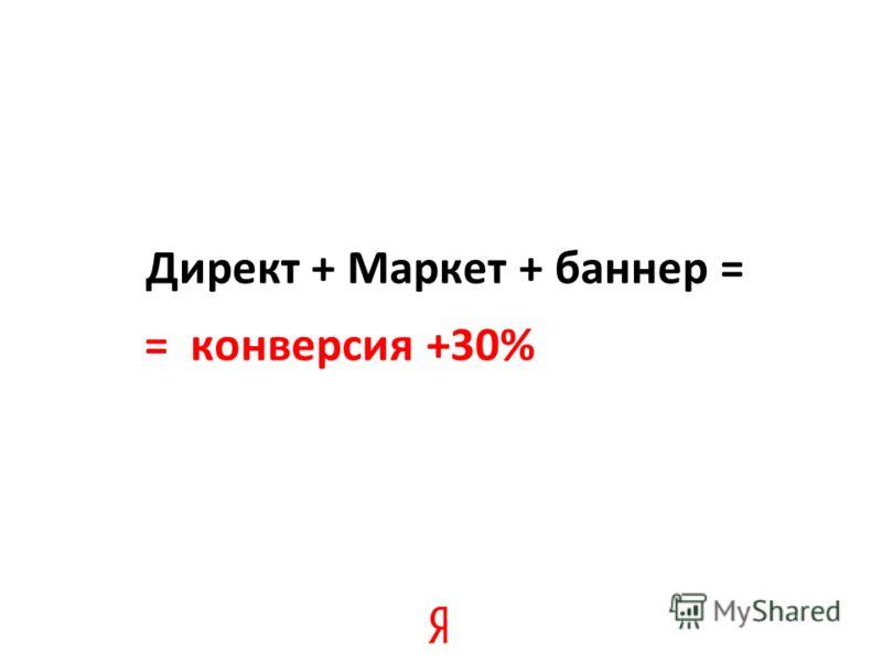Директ + Маркет + баннер = = конверсия +30%