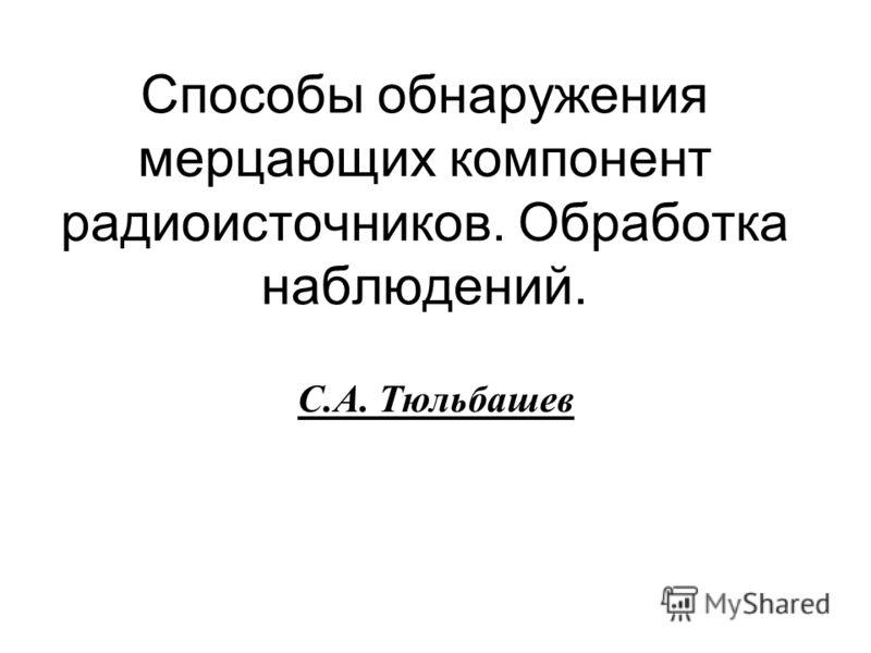 Способы обнаружения мерцающих компонент радиоисточников. Обработка наблюдений. С.А. Тюльбашев
