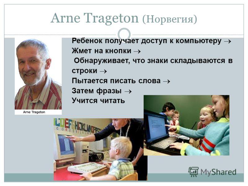 Arne Trageton (Норвегия) Ребенок получает доступ к компьютеру Жмет на кнопки Обнаруживает, что знаки складываются в строки Пытается писать слова Затем фразы Учится читать