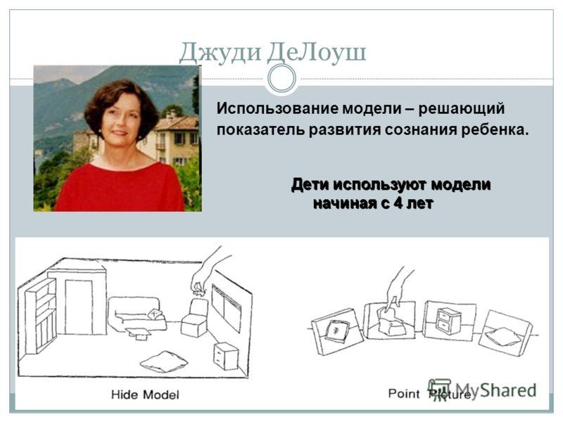 Джуди ДеЛоуш Использование модели – решающий показатель развития сознания ребенка. Дети используют модели начиная с 4 лет