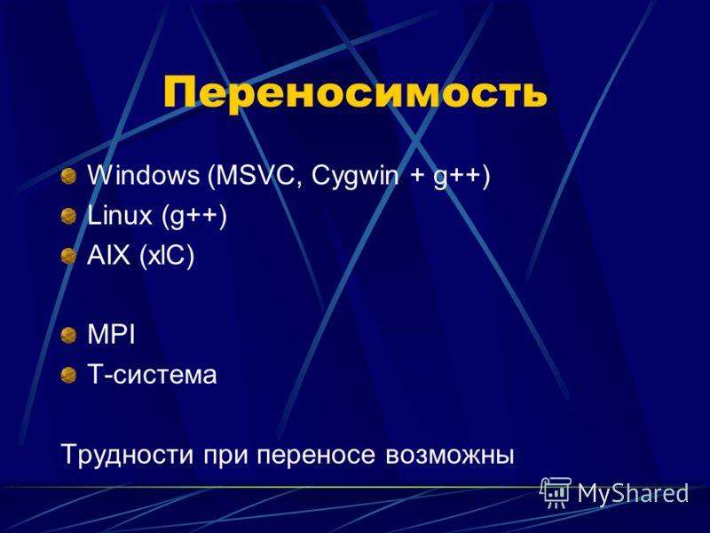 Переносимость Windows (MSVC, Cygwin + g++) Linux (g++) AIX (xlC) MPI T-система Трудности при переносе возможны