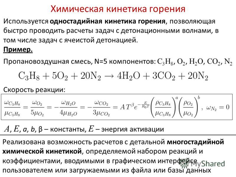 Химическая кинетика горения Пропановоздушная смесь, N=5 компонентов: C 3 H 8, O 2, H 2 O, CO 2, N 2 Скорость реакции: Используется одностадийная кинетика горения, позволяющая быстро проводить расчеты задач с детонационными волнами, в том числе задач